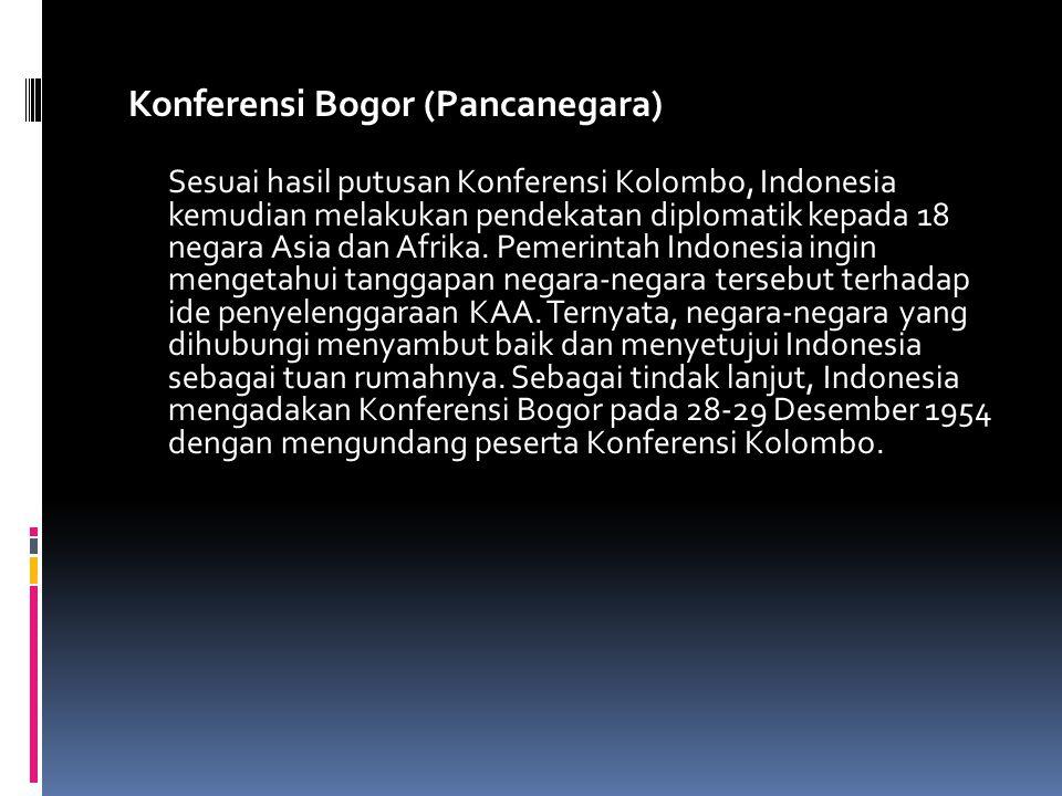 Konferensi Bogor (Pancanegara) Sesuai hasil putusan Konferensi Kolombo, Indonesia kemudian melakukan pendekatan diplomatik kepada 18 negara Asia dan Afrika.