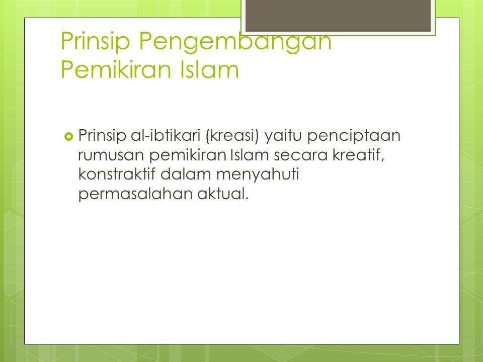 Prinsip Pengembangan Pemikiran Islam  Prinsip al-ibtikari (kreasi) yaitu penciptaan rumusan pemikiran Islam secara kreatif, konstraktif dalam menyahu