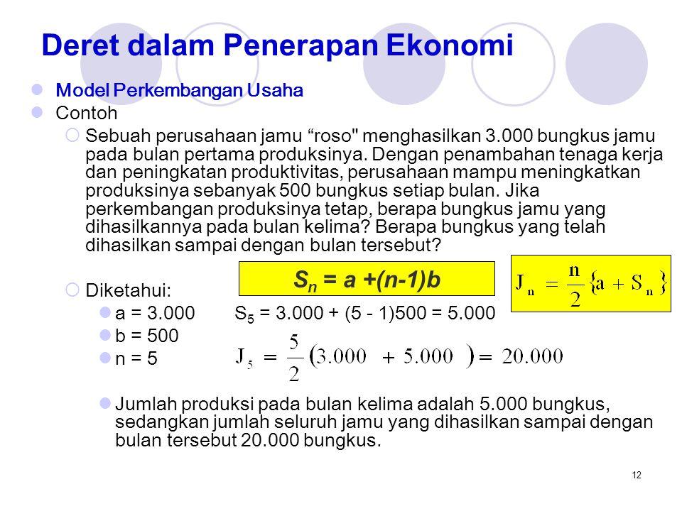 13 Deret dalam Penerapan Ekonomi Model Bunga Majemuk  Jumlah di masa datang dari suatu jumlah sekarang adalah  Fn = P(1 + i) n P: jumlah sekarang i : tingkat bunga per tahun n: jumlah tahun  Nilai sekarang (present value) dari suatu jumlah uang tertentu di masa datang adalah: F: jumlah di masa datang i : tingkat bunga per tahun n : jumlah tahun