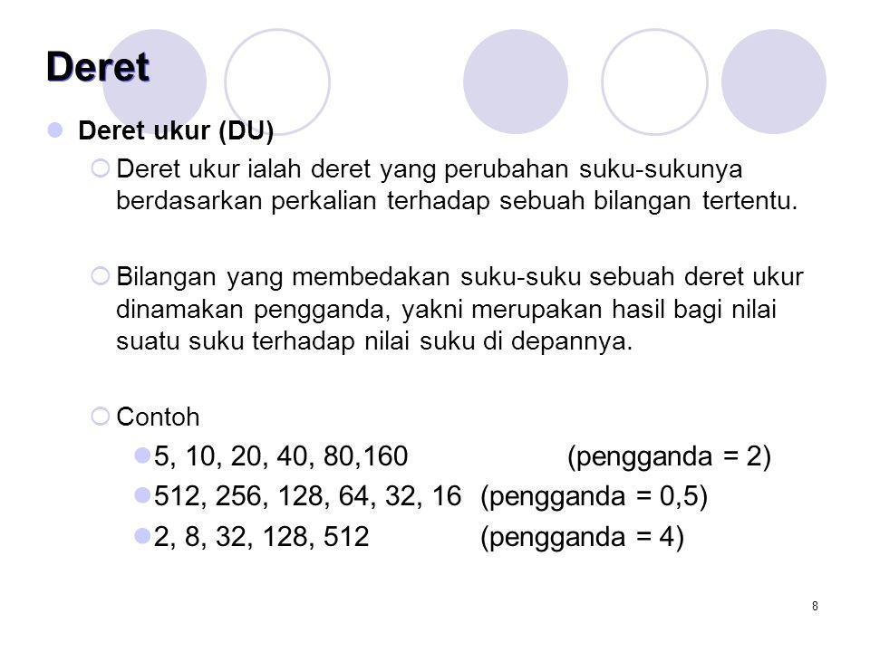 9 Deret  Suku ke-n dari DU Rumus penghitungan suku tertentu dari sebuah deret ukur: Sn = ap n-1  a : suku pertama  p : pengganda  n : indeks suku Contoh Nilai suku ke 10 (S 10 ) dari deret ukur 5, 10, 20, 40, 80,160 adalah  S 10 = 5 (2) 10-1  S 10 = 5 (512)  S 10 = 2560 Suku ke 10 dari deret ukur 5, 10, 20, 40, 80,160 adalah 2560