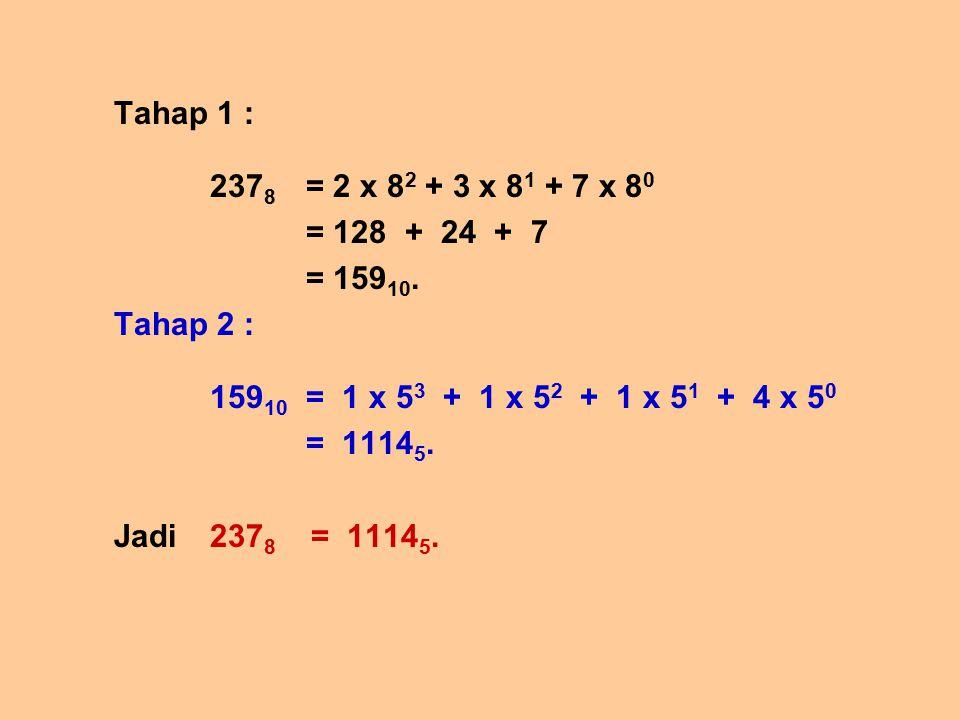 Tahap 1 : 237 8 = 2 x 8 2 + 3 x 8 1 + 7 x 8 0 = 128 + 24 + 7 = 159 10. Tahap 2 : 159 10 = 1 x 5 3 + 1 x 5 2 + 1 x 5 1 + 4 x 5 0 = 1114 5. Jadi 237 8 =