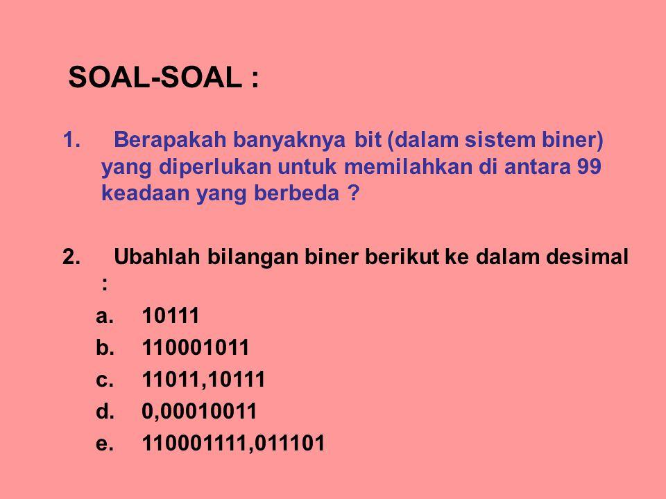 1. Berapakah banyaknya bit (dalam sistem biner) yang diperlukan untuk memilahkan di antara 99 keadaan yang berbeda ? 2. Ubahlah bilangan biner berikut