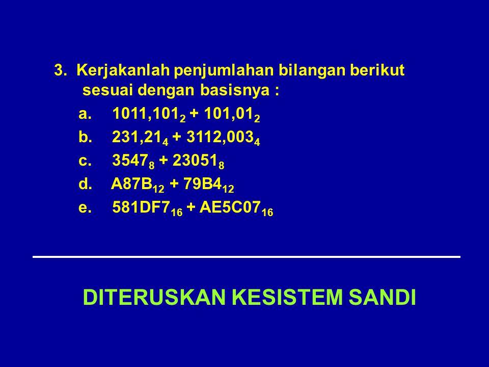 DITERUSKAN KESISTEM SANDI 3. Kerjakanlah penjumlahan bilangan berikut sesuai dengan basisnya : a. 1011,101 2 + 101,01 2 b. 231,21 4 + 3112,003 4 c. 35