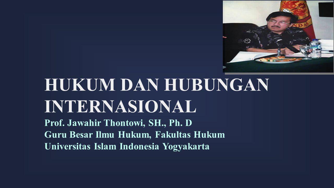 HUKUM DAN HUBUNGAN INTERNASIONAL Prof. Jawahir Thontowi, SH., Ph. D Guru Besar Ilmu Hukum, Fakultas Hukum Universitas Islam Indonesia Yogyakarta