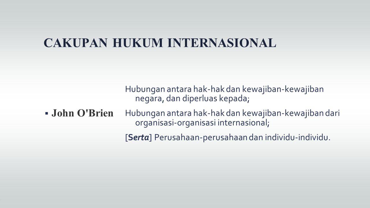 CAKUPAN HUKUM INTERNASIONAL  John O'Brien Hubungan antara hak-hak dan kewajiban-kewajiban negara, dan diperluas kepada; Hubungan antara hak-hak dan k