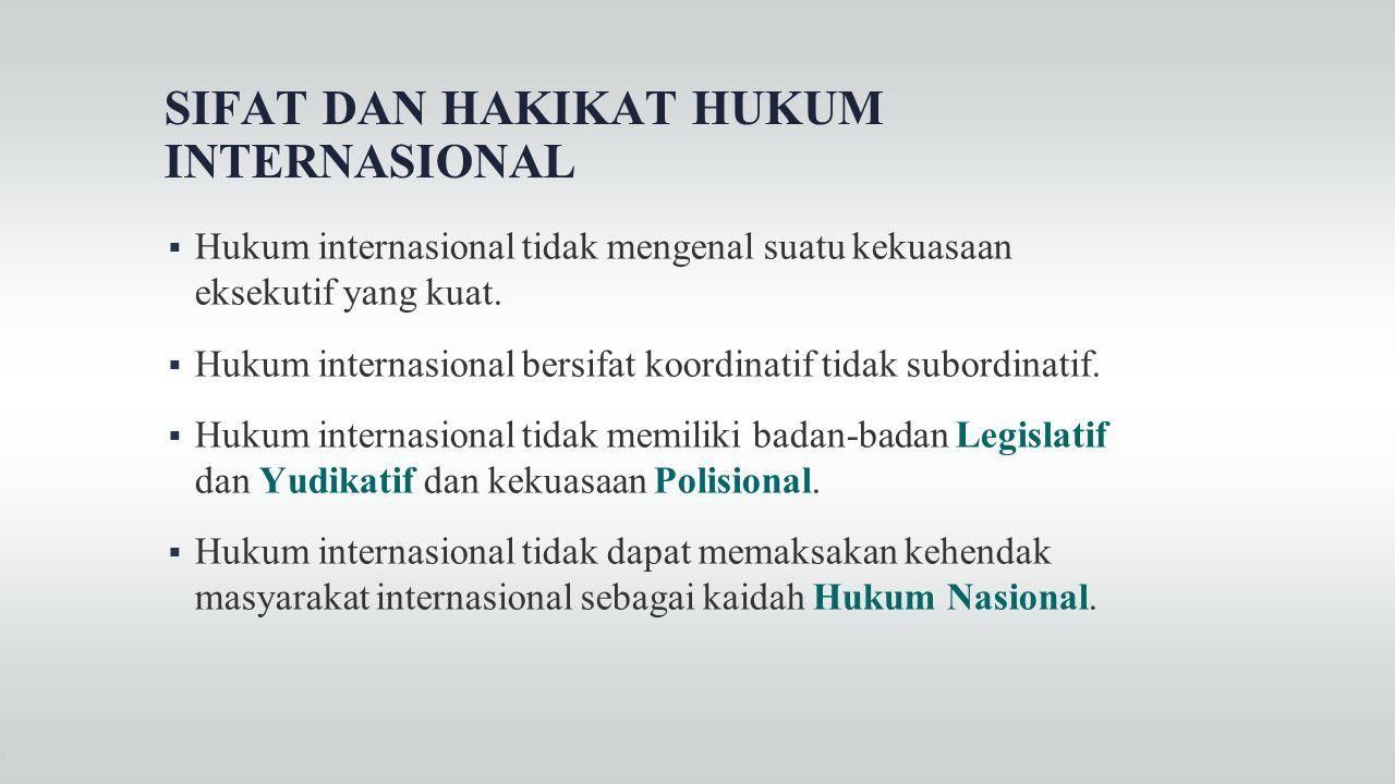 SIFAT DAN HAKIKAT HUKUM INTERNASIONAL  Hukum internasional tidak mengenal suatu kekuasaan eksekutif yang kuat.  Hukum internasional bersifat koordin