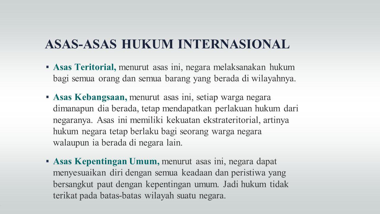 ASAS-ASAS HUKUM INTERNASIONAL  Asas Teritorial, menurut asas ini, negara melaksanakan hukum bagi semua orang dan semua barang yang berada di wilayahn