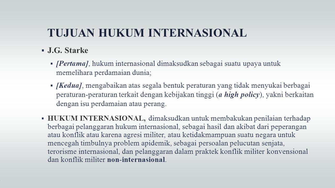 TUJUAN HUKUM INTERNASIONAL  J.G. Starke  [Pertama], hukum internasional dimaksudkan sebagai suatu upaya untuk memelihara perdamaian dunia;  [Kedua]