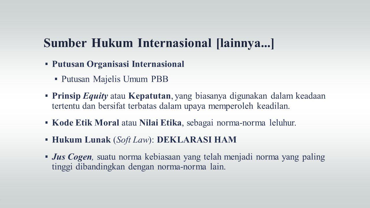 Sumber Hukum Internasional [lainnya...]  Putusan Organisasi Internasional  Putusan Majelis Umum PBB  Prinsip Equity atau Kepatutan, yang biasanya d
