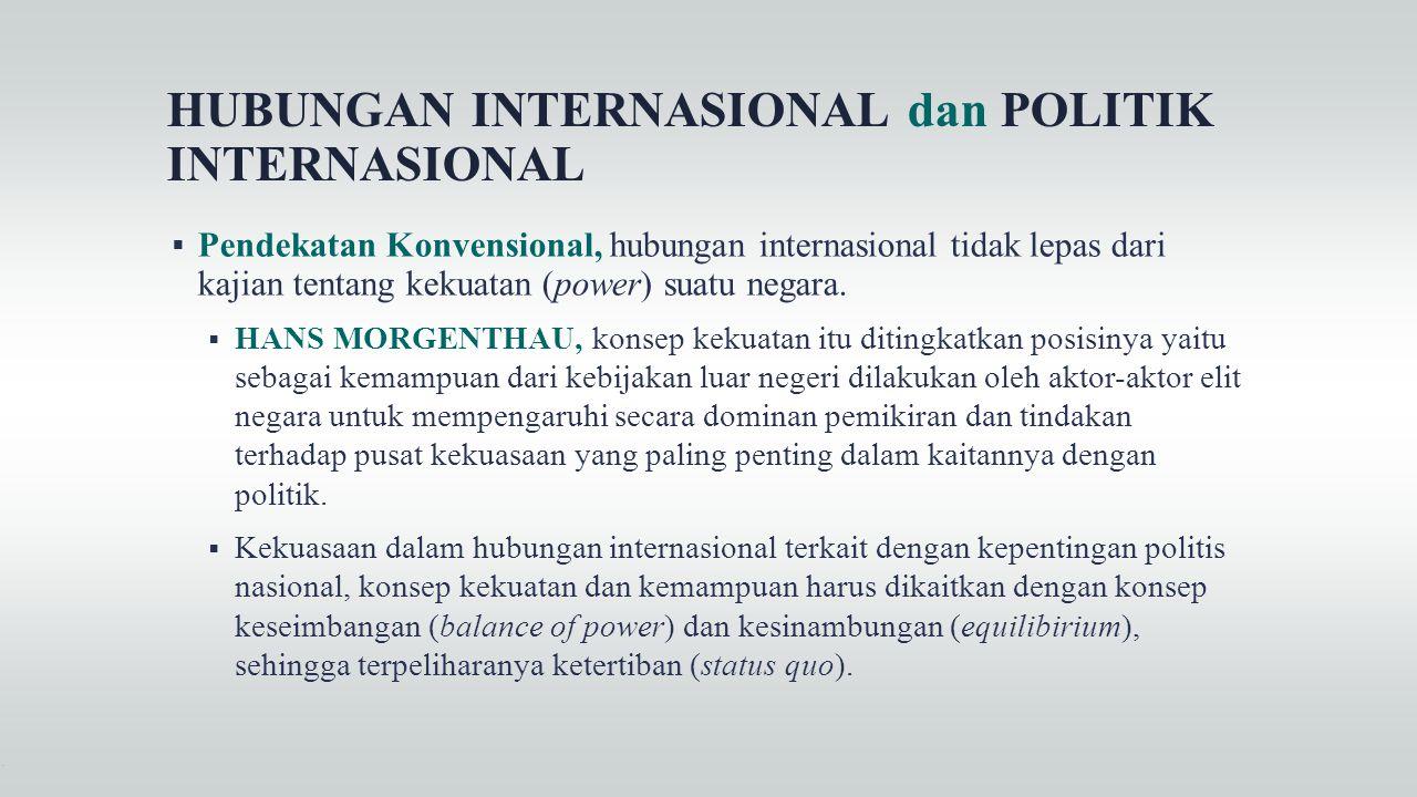 HUBUNGAN INTERNASIONAL dan POLITIK INTERNASIONAL  Pendekatan Konvensional, hubungan internasional tidak lepas dari kajian tentang kekuatan (power) su
