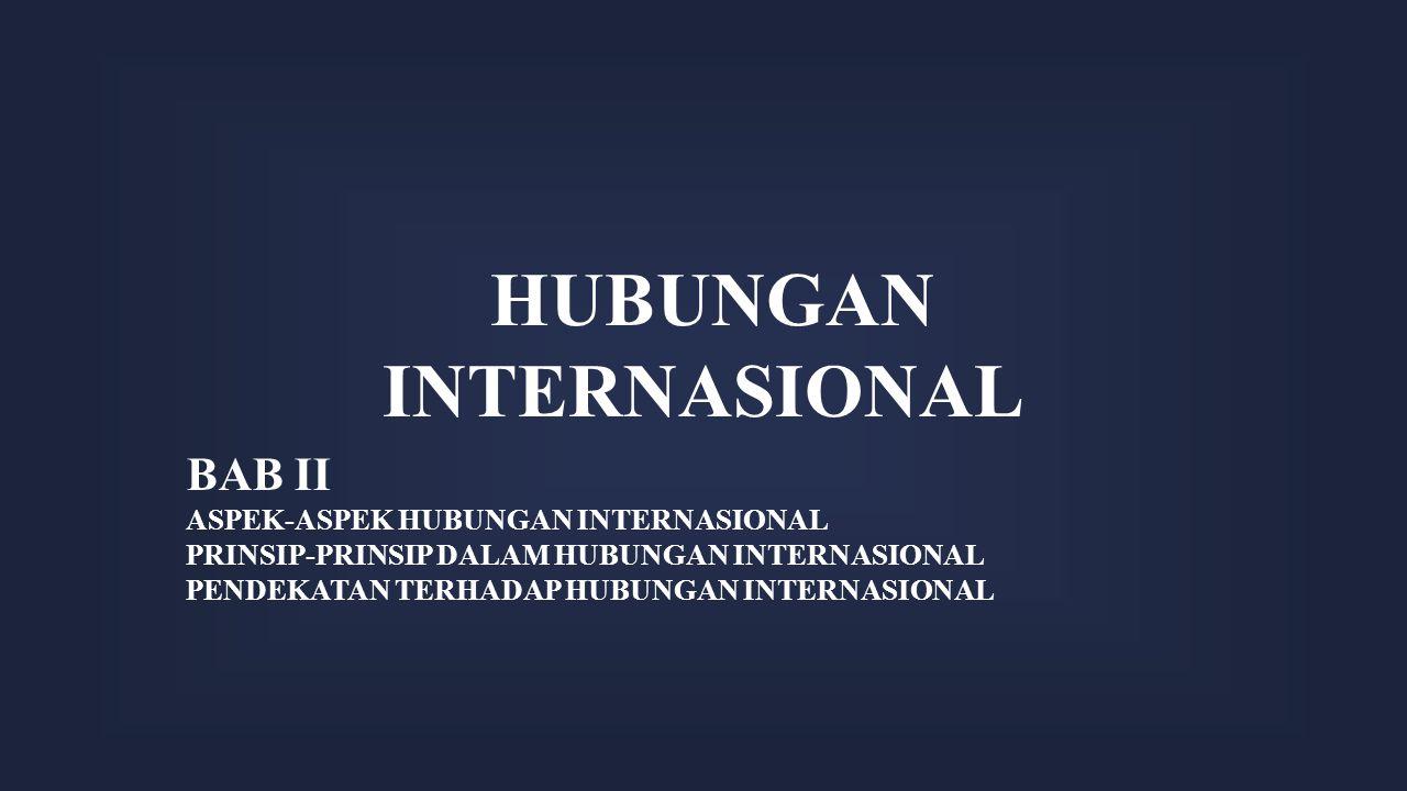 HUBUNGAN INTERNASIONAL BAB II ASPEK-ASPEK HUBUNGAN INTERNASIONAL PRINSIP-PRINSIP DALAM HUBUNGAN INTERNASIONAL PENDEKATAN TERHADAP HUBUNGAN INTERNASION