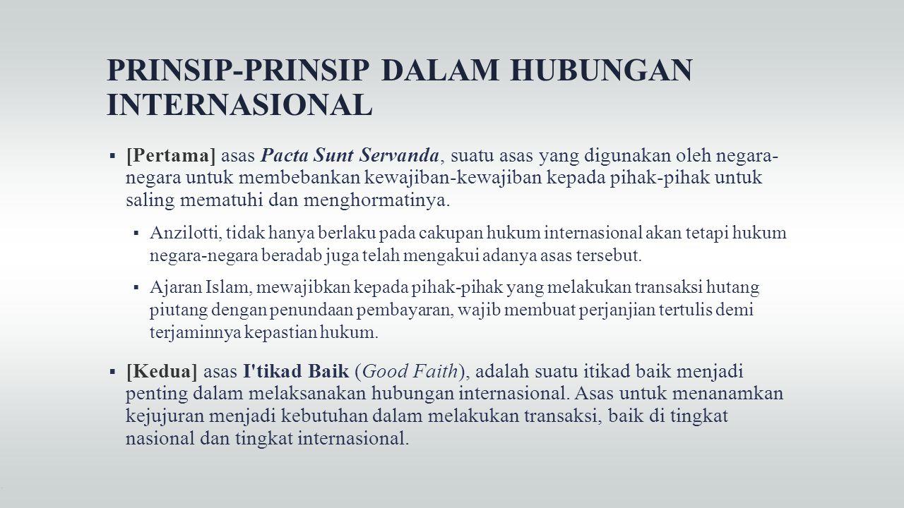 PRINSIP-PRINSIP DALAM HUBUNGAN INTERNASIONAL  [Pertama] asas Pacta Sunt Servanda, suatu asas yang digunakan oleh negara- negara untuk membebankan kew