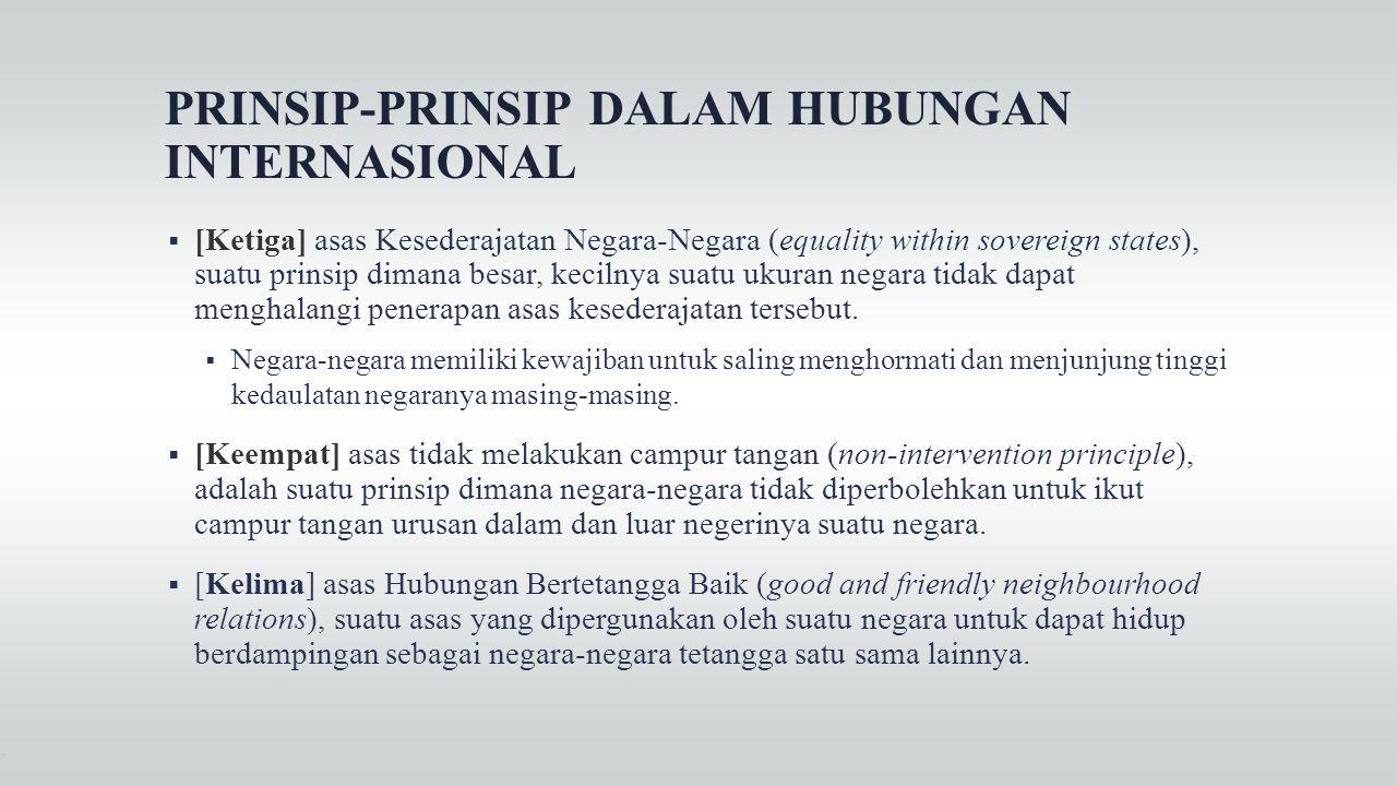 PRINSIP-PRINSIP DALAM HUBUNGAN INTERNASIONAL  [Ketiga] asas Kesederajatan Negara-Negara (equality within sovereign states), suatu prinsip dimana besa