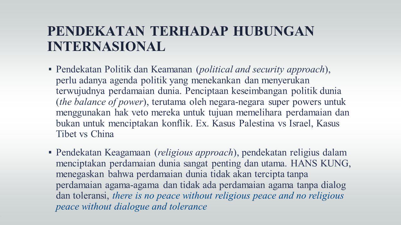 PENDEKATAN TERHADAP HUBUNGAN INTERNASIONAL  Pendekatan Politik dan Keamanan (political and security approach), perlu adanya agenda politik yang menek