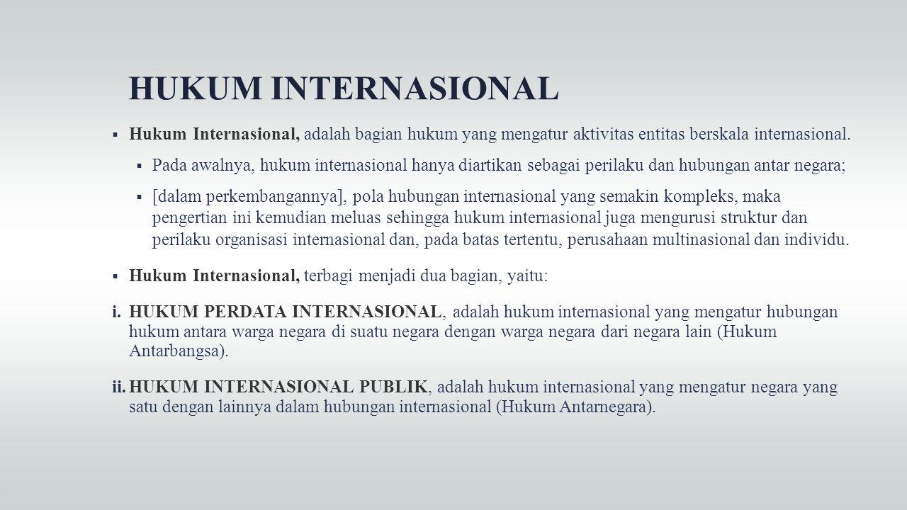 HUKUM INTERNASIONAL  Hukum Internasional, adalah bagian hukum yang mengatur aktivitas entitas berskala internasional.  Pada awalnya, hukum internasi