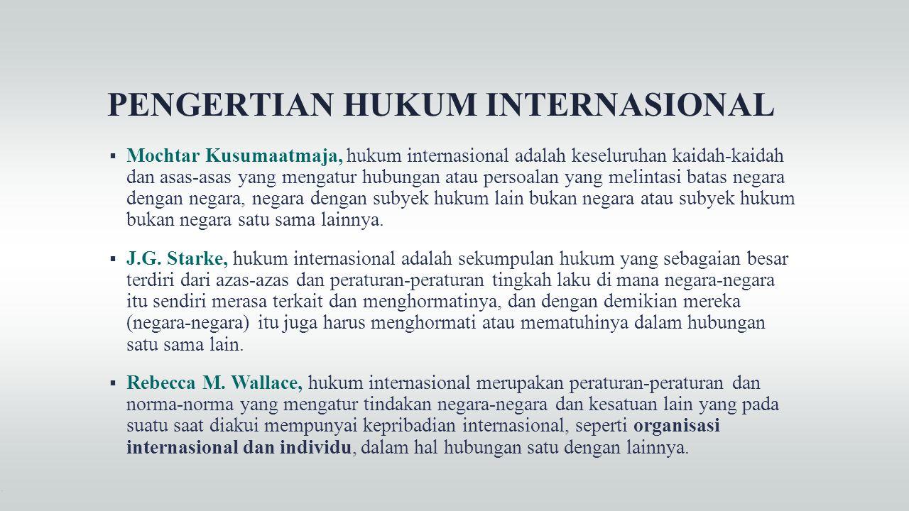PENGERTIAN HUKUM INTERNASIONAL  Mochtar Kusumaatmaja, hukum internasional adalah keseluruhan kaidah-kaidah dan asas-asas yang mengatur hubungan atau