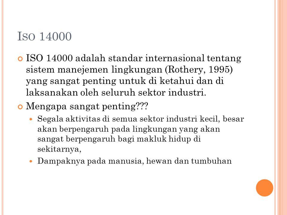 I SO 14000 ISO 14000 adalah standar internasional tentang sistem manejemen lingkungan (Rothery, 1995) yang sangat penting untuk di ketahui dan di laks