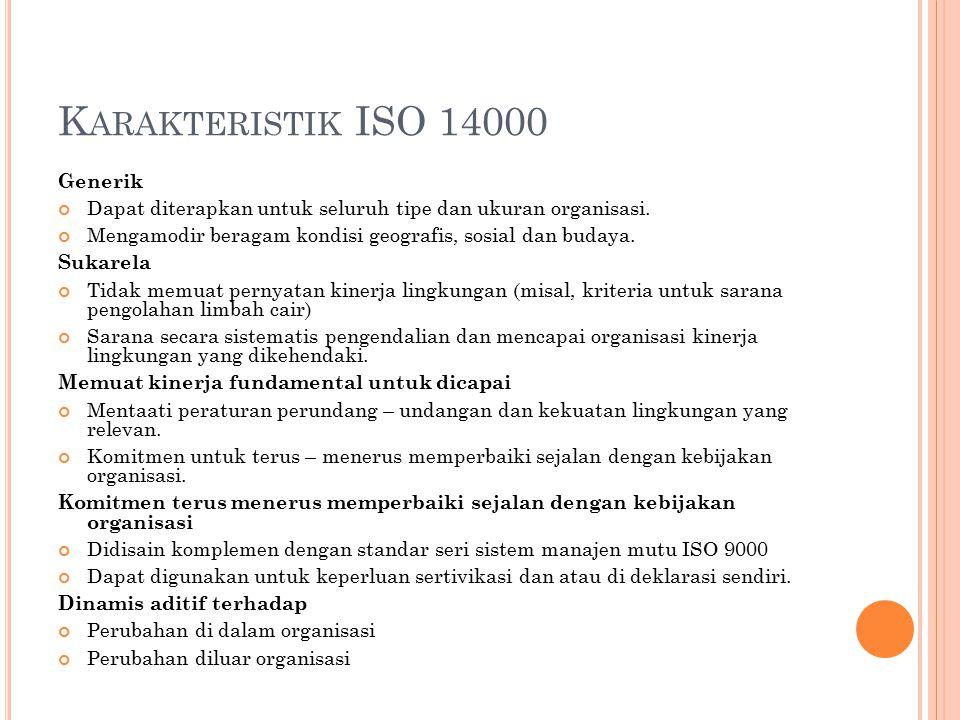 K ARAKTERISTIK ISO 14000 Generik Dapat diterapkan untuk seluruh tipe dan ukuran organisasi. Mengamodir beragam kondisi geografis, sosial dan budaya. S
