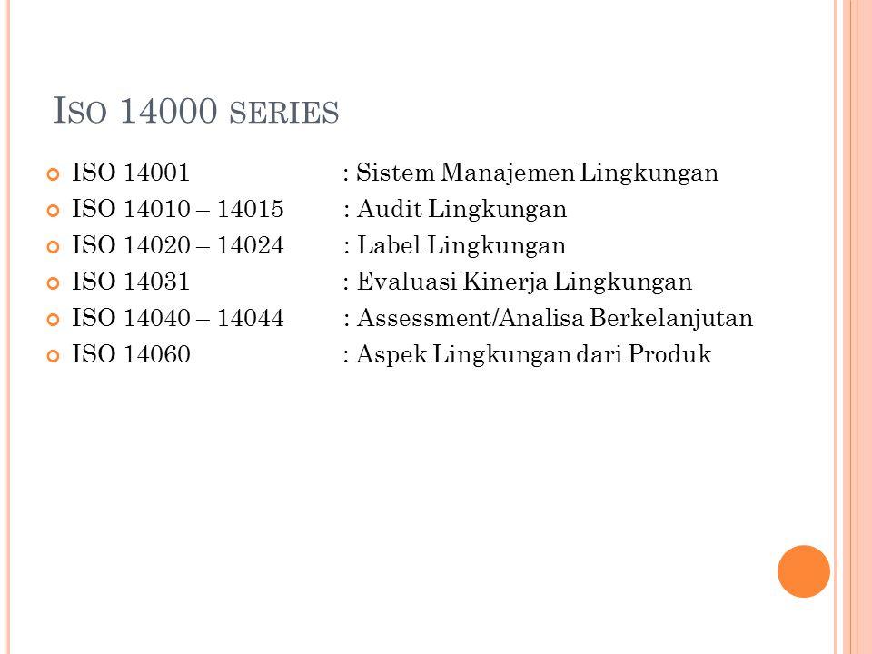 I SO 14000 SERIES ISO 14001 : Sistem Manajemen Lingkungan ISO 14010 – 14015 : Audit Lingkungan ISO 14020 – 14024 : Label Lingkungan ISO 14031 : Evaluasi Kinerja Lingkungan ISO 14040 – 14044 : Assessment/Analisa Berkelanjutan ISO 14060 : Aspek Lingkungan dari Produk
