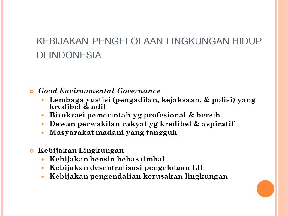 KEBIJAKAN PENGELOLAAN LINGKUNGAN HIDUP DI INDONESIA Good Environmental Governance Lembaga yustisi (pengadilan, kejaksaan, & polisi) yang kredibel & adil Birokrasi pemerintah yg profesional & bersih Dewan perwakilan rakyat yg kredibel & aspiratif Masyarakat madani yang tangguh.