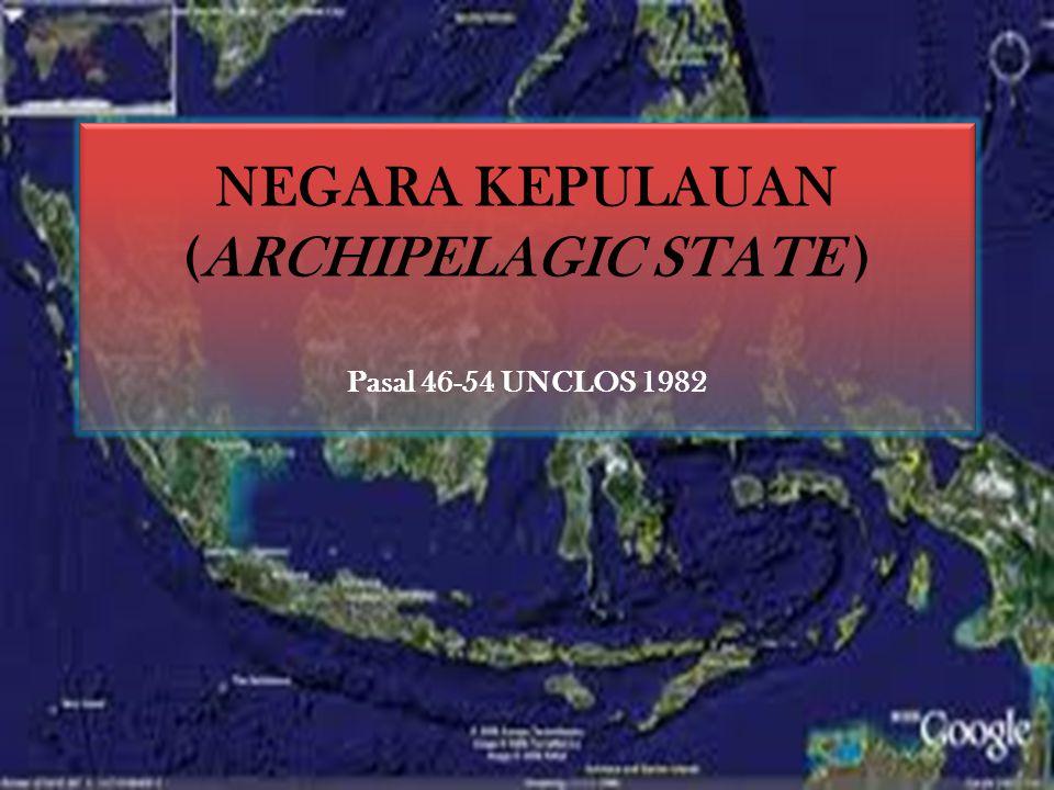NEGARA KEPULAUAN (ARCHIPELAGIC STATE ) Pasal 46-54 UNCLOS 1982