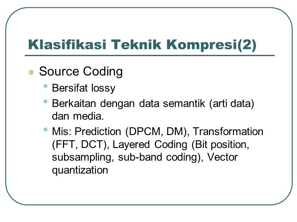 Klasifikasi Teknik Kompresi(2) Source Coding Bersifat lossy Berkaitan dengan data semantik (arti data) dan media. Mis: Prediction (DPCM, DM), Transfor