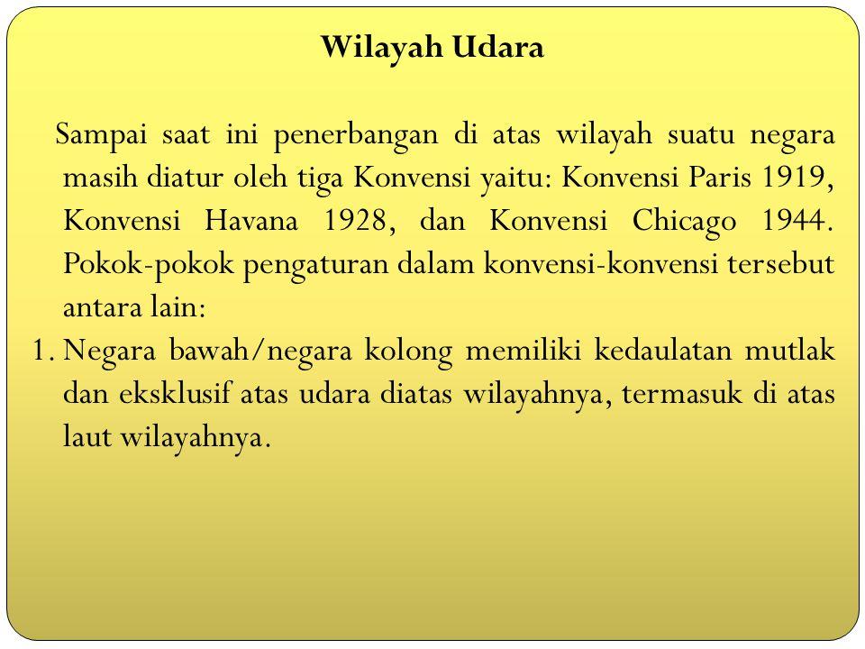 Wilayah Udara Sampai saat ini penerbangan di atas wilayah suatu negara masih diatur oleh tiga Konvensi yaitu: Konvensi Paris 1919, Konvensi Havana 192