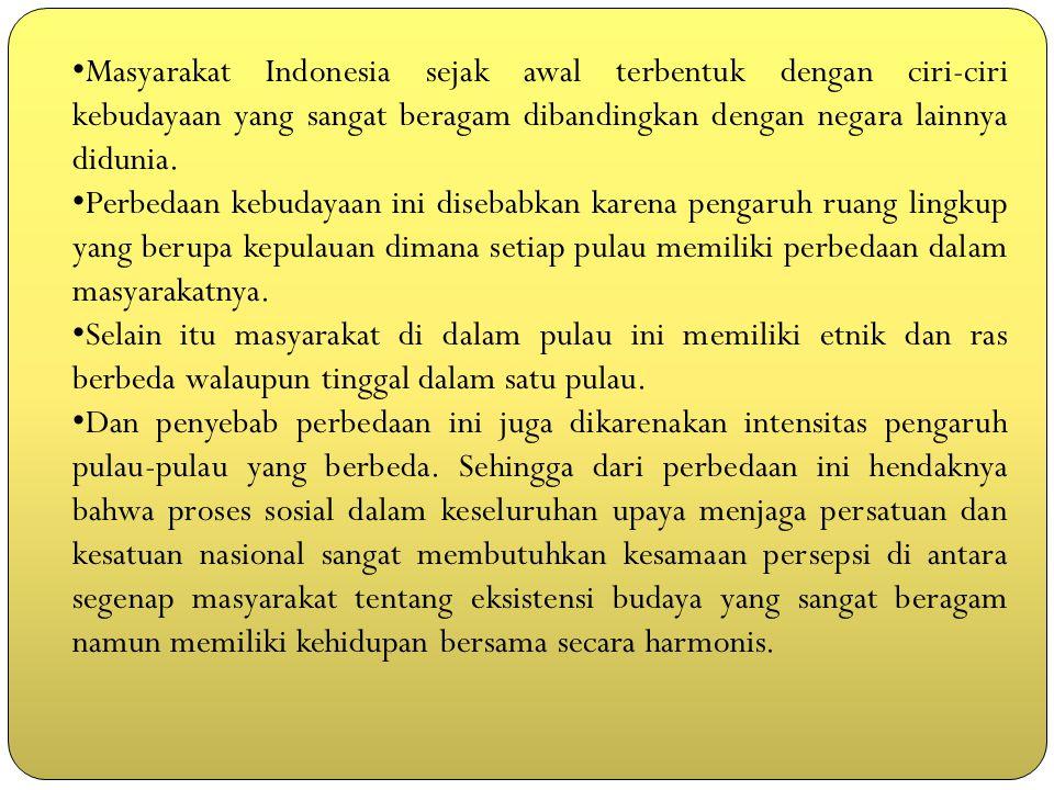 Masyarakat Indonesia sejak awal terbentuk dengan ciri-ciri kebudayaan yang sangat beragam dibandingkan dengan negara lainnya didunia. Perbedaan kebuda