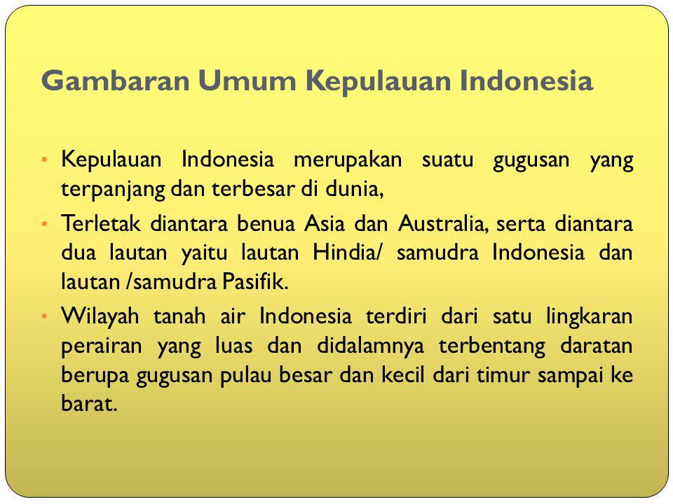 Gambaran Umum Kepulauan Indonesia Kepulauan Indonesia merupakan suatu gugusan yang terpanjang dan terbesar di dunia, Terletak diantara benua Asia dan