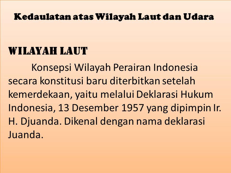 Kedaulatan atas Wilayah Laut dan Udara Wilayah Laut Konsepsi Wilayah Perairan Indonesia secara konstitusi baru diterbitkan setelah kemerdekaan, yaitu