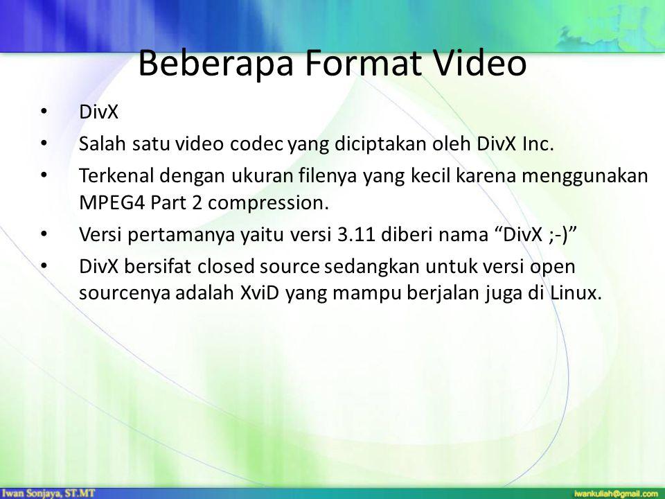 Beberapa Format Video DivX Salah satu video codec yang diciptakan oleh DivX Inc. Terkenal dengan ukuran filenya yang kecil karena menggunakan MPEG4 Pa