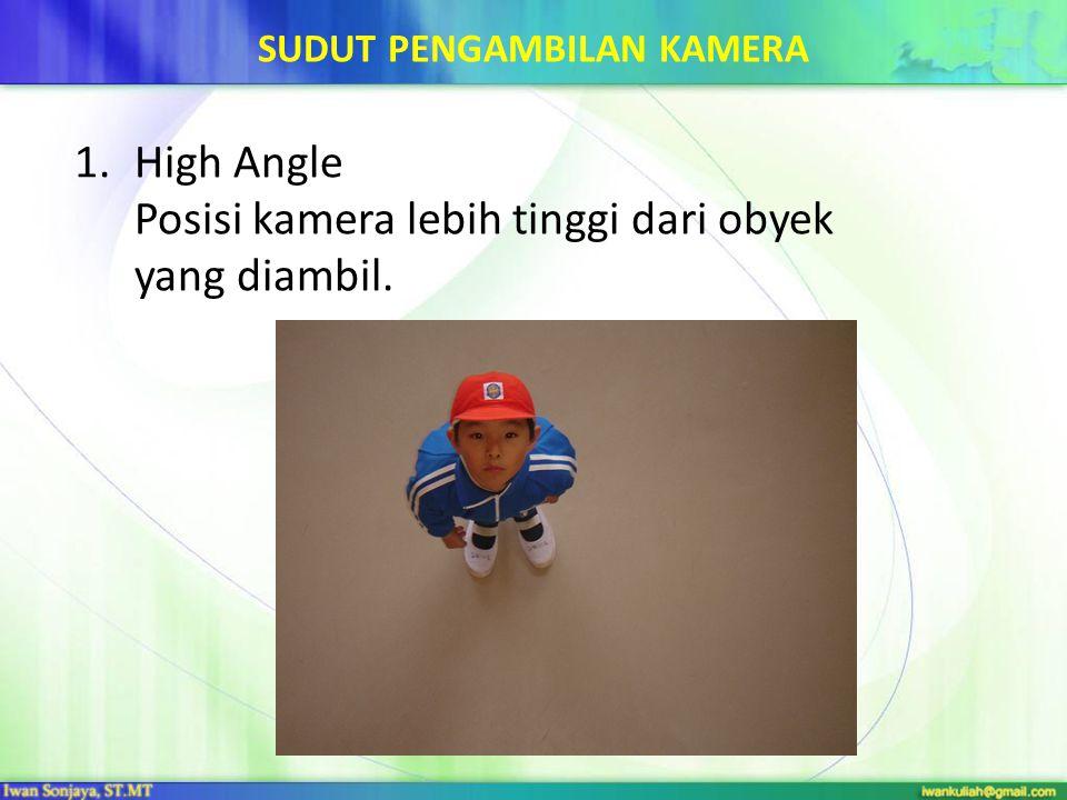 SUDUT PENGAMBILAN KAMERA 1.High Angle Posisi kamera lebih tinggi dari obyek yang diambil.