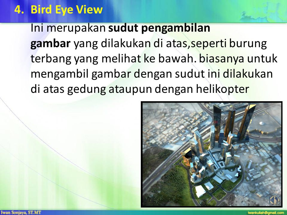 4.Bird Eye View Ini merupakan sudut pengambilan gambar yang dilakukan di atas,seperti burung terbang yang melihat ke bawah. biasanya untuk mengambil g