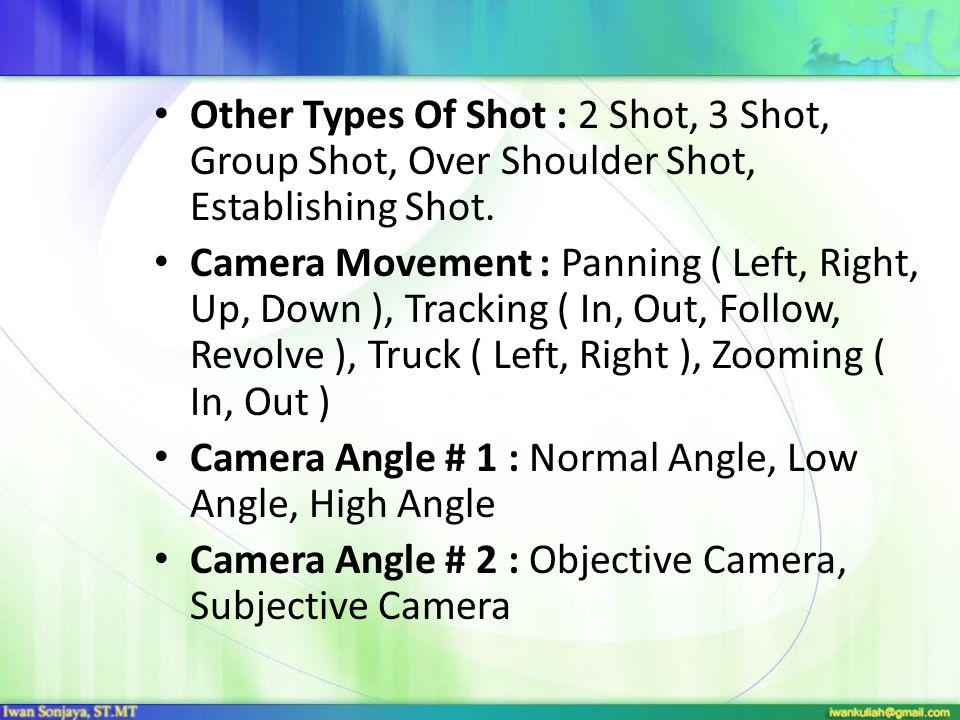 Other Types Of Shot : 2 Shot, 3 Shot, Group Shot, Over Shoulder Shot, Establishing Shot. Camera Movement : Panning ( Left, Right, Up, Down ), Tracking