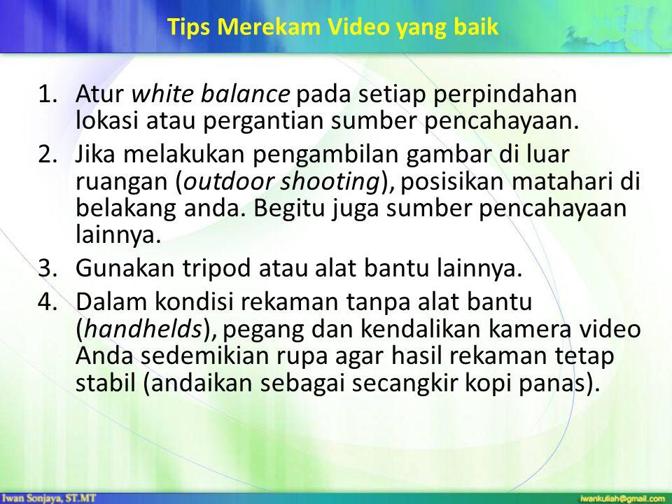 Tips Merekam Video yang baik 1.Atur white balance pada setiap perpindahan lokasi atau pergantian sumber pencahayaan. 2.Jika melakukan pengambilan gamb