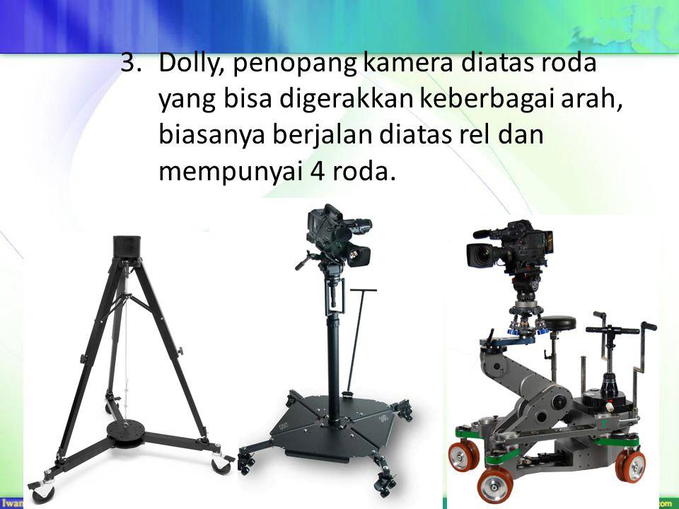 3.Dolly, penopang kamera diatas roda yang bisa digerakkan keberbagai arah, biasanya berjalan diatas rel dan mempunyai 4 roda.