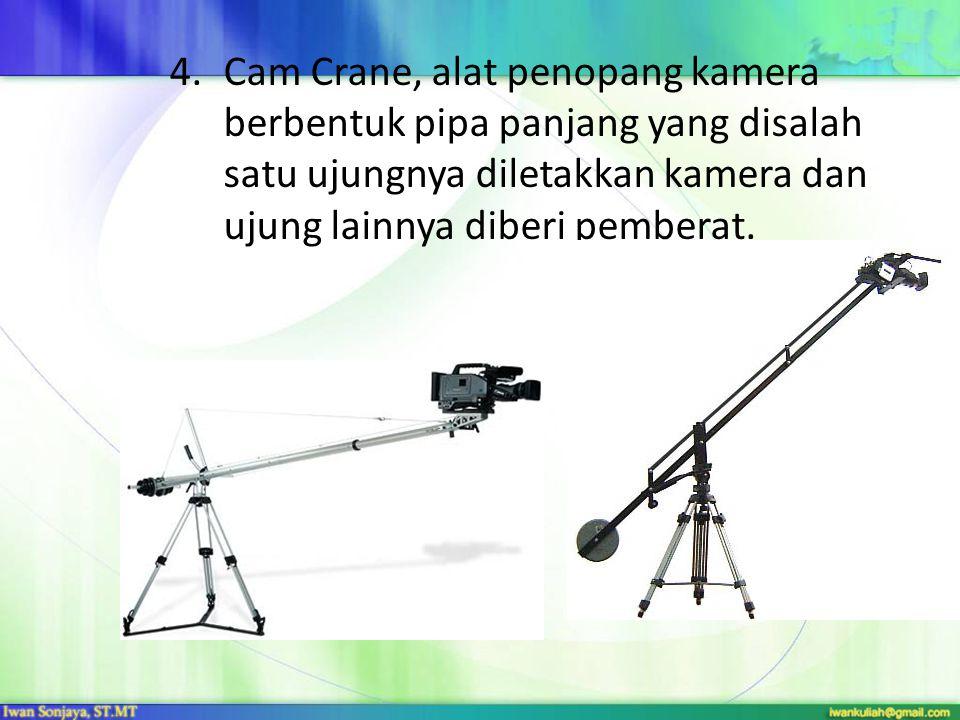 4.Cam Crane, alat penopang kamera berbentuk pipa panjang yang disalah satu ujungnya diletakkan kamera dan ujung lainnya diberi pemberat.