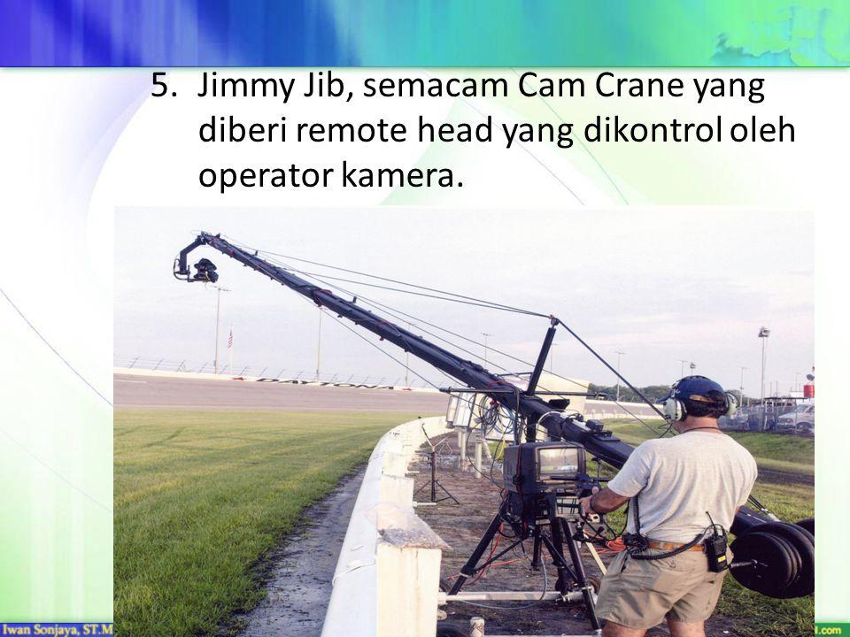 5.Jimmy Jib, semacam Cam Crane yang diberi remote head yang dikontrol oleh operator kamera.