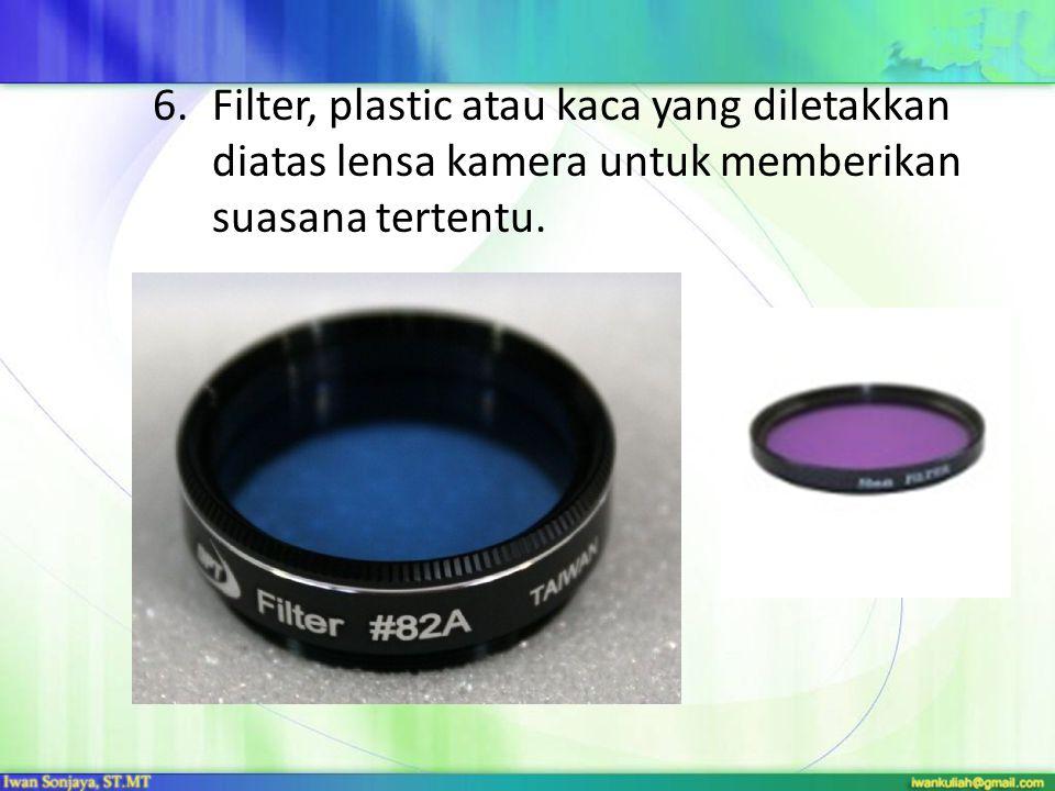 6.Filter, plastic atau kaca yang diletakkan diatas lensa kamera untuk memberikan suasana tertentu.