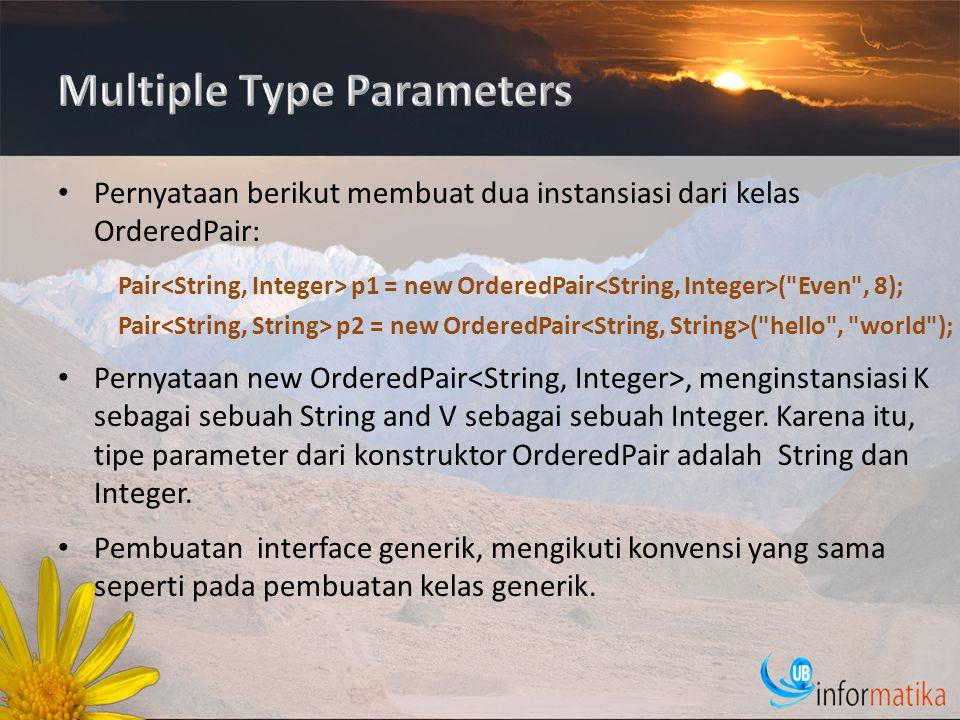Pernyataan berikut membuat dua instansiasi dari kelas OrderedPair: Pernyataan new OrderedPair, menginstansiasi K sebagai sebuah String and V sebagai sebuah Integer.