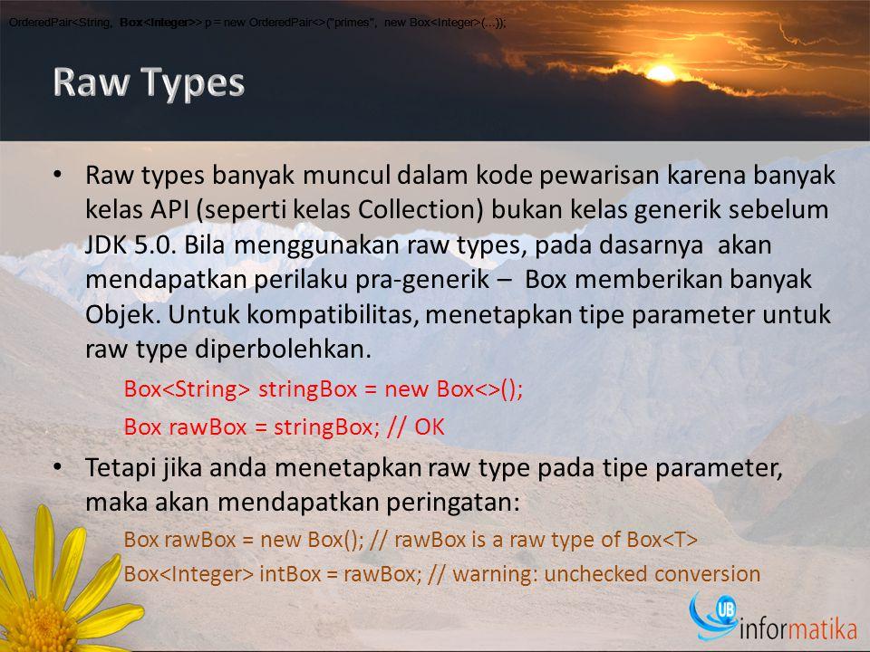 Raw types banyak muncul dalam kode pewarisan karena banyak kelas API (seperti kelas Collection) bukan kelas generik sebelum JDK 5.0.