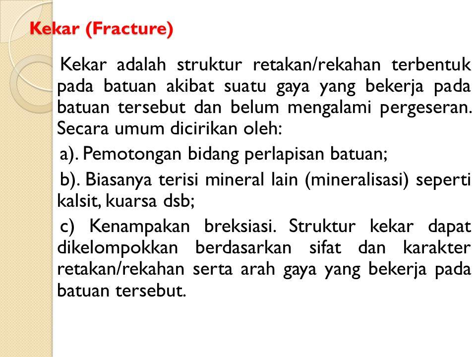 Kekar (Fracture) Kekar adalah struktur retakan/rekahan terbentuk pada batuan akibat suatu gaya yang bekerja pada batuan tersebut dan belum mengalami p