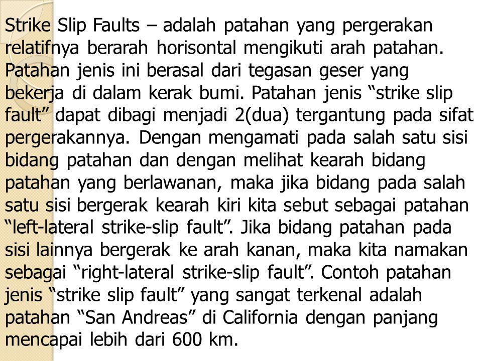 Strike Slip Faults – adalah patahan yang pergerakan relatifnya berarah horisontal mengikuti arah patahan. Patahan jenis ini berasal dari tegasan geser