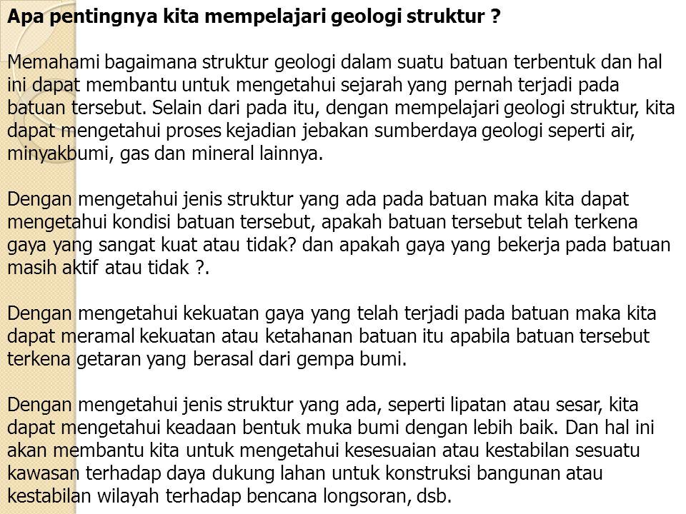 Apa pentingnya kita mempelajari geologi struktur ? Memahami bagaimana struktur geologi dalam suatu batuan terbentuk dan hal ini dapat membantu untuk m