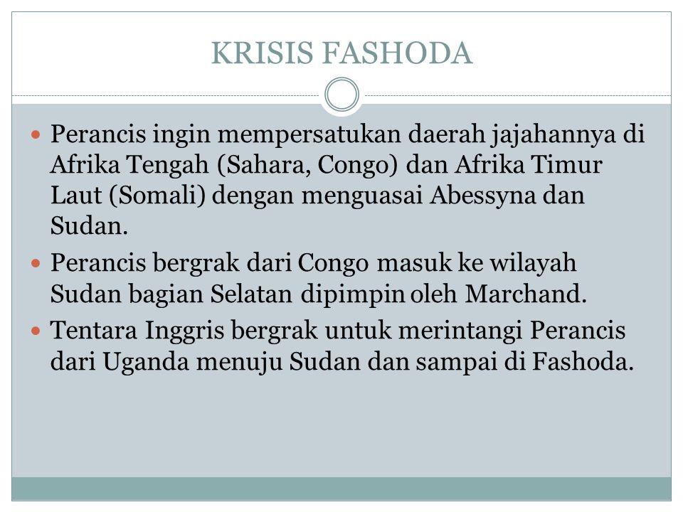 KRISIS FASHODA Perancis ingin mempersatukan daerah jajahannya di Afrika Tengah (Sahara, Congo) dan Afrika Timur Laut (Somali) dengan menguasai Abessyn