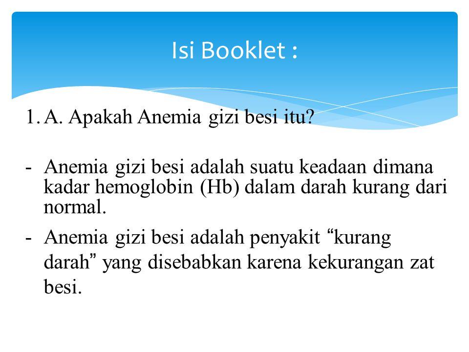 Isi Booklet : 1.A. Apakah Anemia gizi besi itu? -Anemia gizi besi adalah suatu keadaan dimana kadar hemoglobin (Hb) dalam darah kurang dari normal. -A