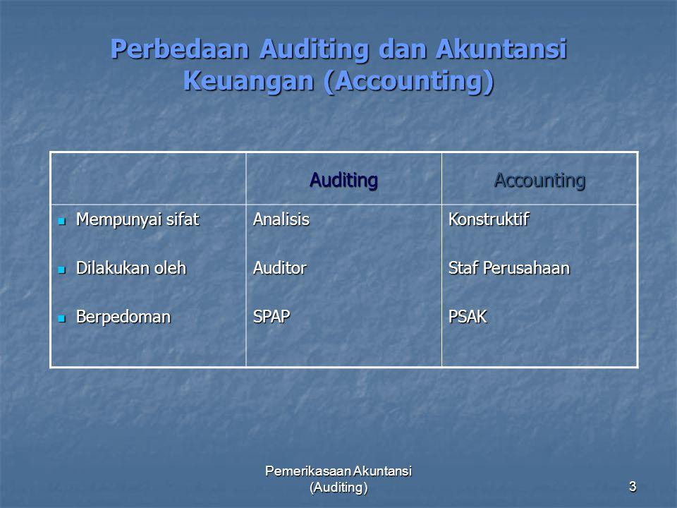 Pemerikasaan Akuntansi (Auditing)3 Perbedaan Auditing dan Akuntansi Keuangan (Accounting) AuditingAccounting Mempunyai sifat Mempunyai sifat Dilakukan