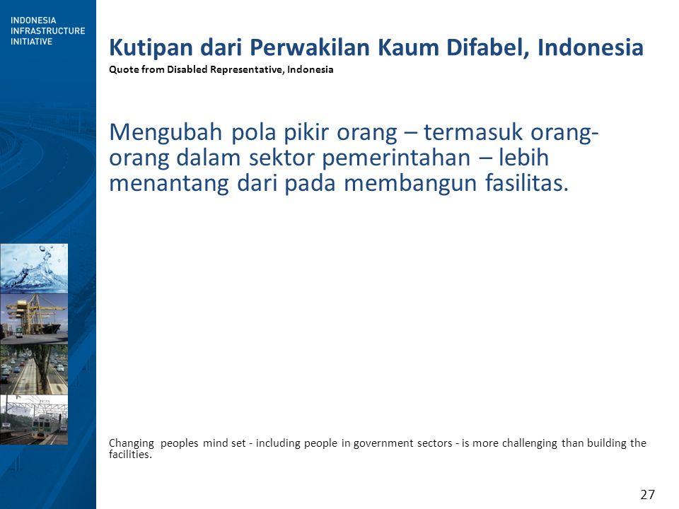 27 Kutipan dari Perwakilan Kaum Difabel, Indonesia Quote from Disabled Representative, Indonesia Mengubah pola pikir orang – termasuk orang- orang dalam sektor pemerintahan – lebih menantang dari pada membangun fasilitas.