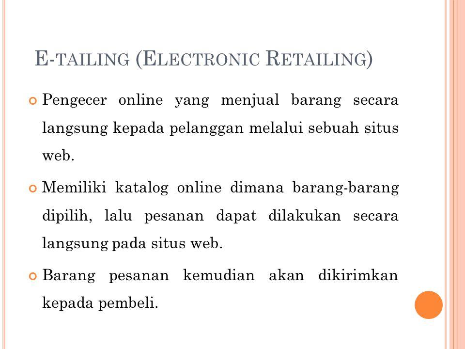 E- TAILING (E LECTRONIC R ETAILING ) Pengecer online yang menjual barang secara langsung kepada pelanggan melalui sebuah situs web. Memiliki katalog o