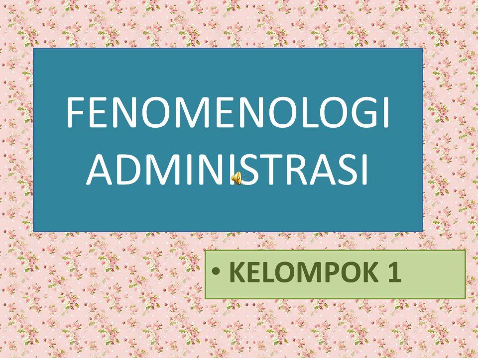 KELOMPOK 1 FENOMENOLOGI ADMINISTRASI